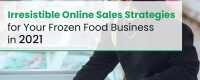 Irresistible Online Sales Strategies for Your Frozen Food Business in 2021