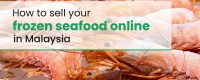 How To Sell Frozen Seafood Online in Malaysia